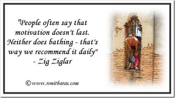 Zig Ziglar motivation like bathing needs to be done daily