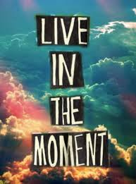 live in the moment - even when there are clouds its still fine